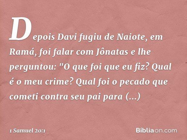 """Depois Davi fugiu de Naiote, em Ramá, foi falar com Jônatas e lhe perguntou: """"O que foi que eu fiz? Qual é o meu crime? Qual foi o pecado que cometi contra seu"""