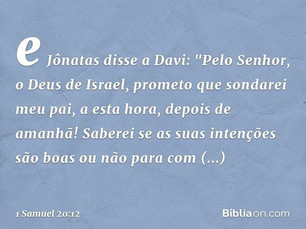 """e Jônatas disse a Davi: """"Pelo Senhor, o Deus de Israel, prometo que sondarei meu pai, a esta hora, depois de amanhã! Saberei se as suas intenções são boas ou nã"""