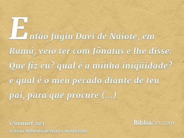 Então fugiu Davi de Naiote, em Ramá, veio ter com Jônatas e lhe disse: Que fiz eu? qual é a minha iniqüidade? e qual é o meu pecado diante de teu pai, para que
