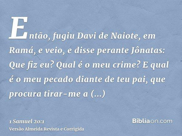 Então, fugiu Davi de Naiote, em Ramá, e veio, e disse perante Jônatas: Que fiz eu? Qual é o meu crime? E qual é o meu pecado diante de teu pai, que procura tira