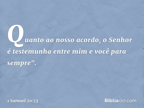 """Quanto ao nosso acordo, o Senhor é testemunha entre mim e você para sempre"""". -- 1 Samuel 20:23"""