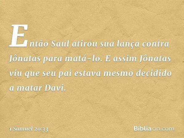 Então Saul atirou sua lança contra Jônatas para matá-lo. E assim Jônatas viu que seu pai estava mesmo decidido a matar Davi. -- 1 Samuel 20:33