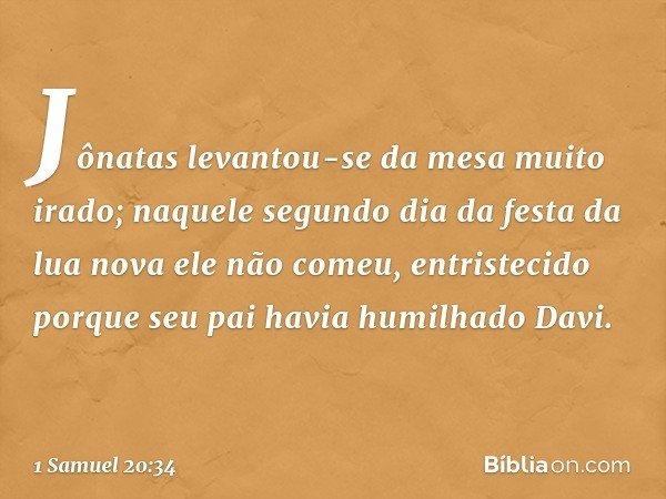 Jônatas levantou-se da mesa muito irado; naquele segundo dia da festa da lua nova ele não comeu, entristecido porque seu pai havia humilhado Davi. -- 1 Samuel 2