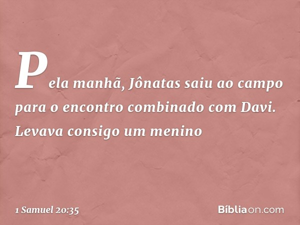 Pela manhã, Jônatas saiu ao campo para o encontro combinado com Davi. Levava consigo um menino -- 1 Samuel 20:35