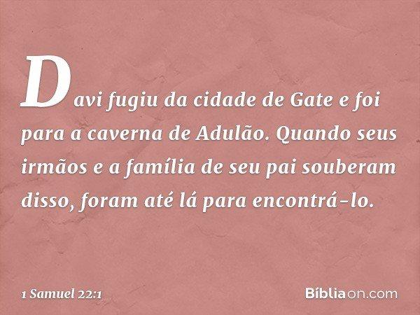 Davi fugiu da cidade de Gate e foi para a caverna de Adulão. Quando seus irmãos e a família de seu pai souberam disso, foram até lá para encontrá-lo. -- 1 Samue