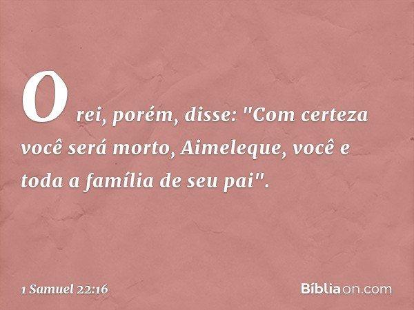 """O rei, porém, disse: """"Com certeza você será morto, Aimeleque, você e toda a família de seu pai"""". -- 1 Samuel 22:16"""