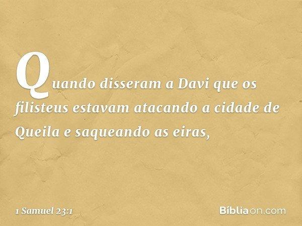 Quando disseram a Davi que os filisteus estavam atacando a cidade de Queila e saqueando as eiras, -- 1 Samuel 23:1