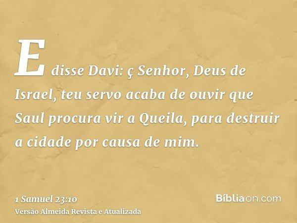 E disse Davi: ç Senhor, Deus de Israel, teu servo acaba de ouvir que Saul procura vir a Queila, para destruir a cidade por causa de mim.
