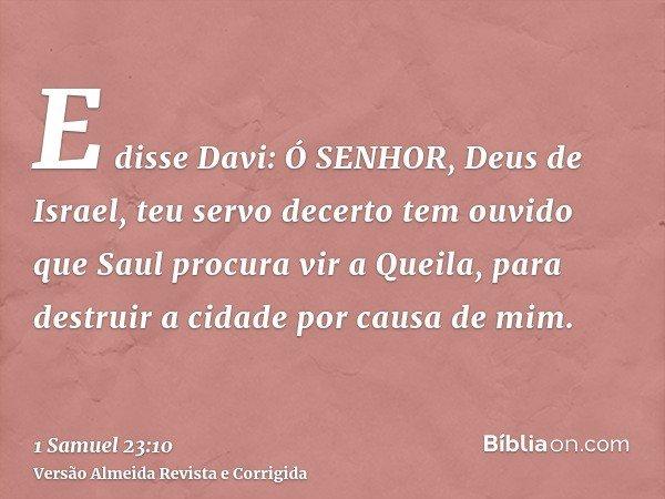 E disse Davi: Ó SENHOR, Deus de Israel, teu servo decerto tem ouvido que Saul procura vir a Queila, para destruir a cidade por causa de mim.