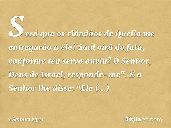 """Será que os cidadãos de Queila me entregarão a ele? Saul virá de fato, conforme teu servo ouviu? Ó Senhor, Deus de Israel, responde-me"""". E o Senhor lhe disse: """""""