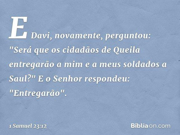 """E Davi, novamente, perguntou: """"Será que os cidadãos de Queila entregarão a mim e a meus soldados a Saul?"""" E o Senhor respondeu: """"Entregarão"""". -- 1 Samuel 23:12"""