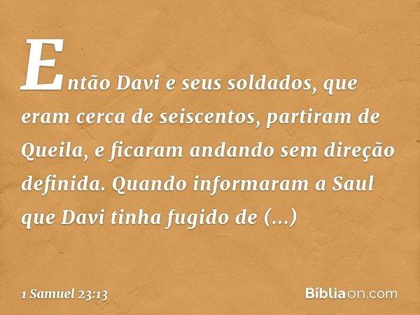 Então Davi e seus soldados, que eram cerca de seiscentos, partiram de Queila, e ficaram andando sem direção definida. Quando informaram a Saul que Davi tinha fu