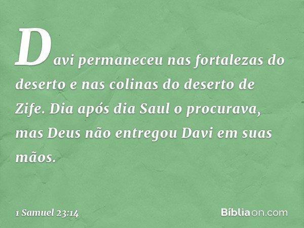 Davi permaneceu nas fortalezas do deserto e nas colinas do deserto de Zife. Dia após dia Saul o procurava, mas Deus não entregou Davi em suas mãos. -- 1 Samuel