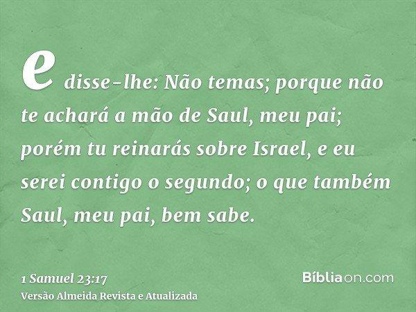 e disse-lhe: Não temas; porque não te achará a mão de Saul, meu pai; porém tu reinarás sobre Israel, e eu serei contigo o segundo; o que também Saul, meu pai, b