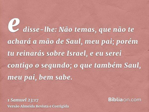 e disse-lhe: Não temas, que não te achará a mão de Saul, meu pai; porém tu reinarás sobre Israel, e eu serei contigo o segundo; o que também Saul, meu pai, bem