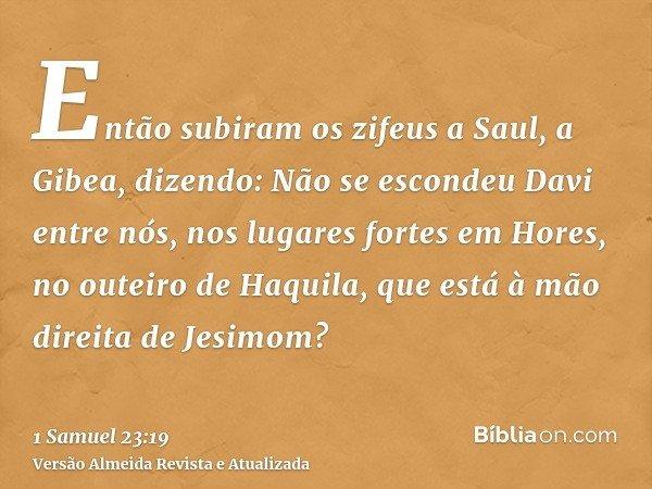 Então subiram os zifeus a Saul, a Gibea, dizendo: Não se escondeu Davi entre nós, nos lugares fortes em Hores, no outeiro de Haquila, que está à mão direita de