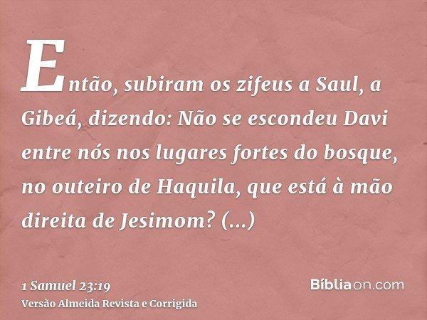 Então, subiram os zifeus a Saul, a Gibeá, dizendo: Não se escondeu Davi entre nós nos lugares fortes do bosque, no outeiro de Haquila, que está à mão direita de