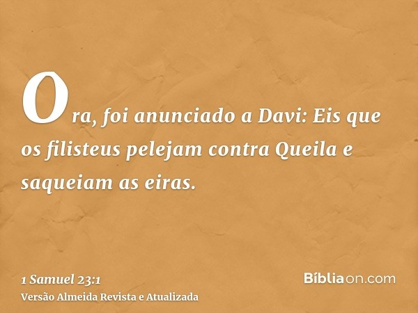 Ora, foi anunciado a Davi: Eis que os filisteus pelejam contra Queila e saqueiam as eiras.