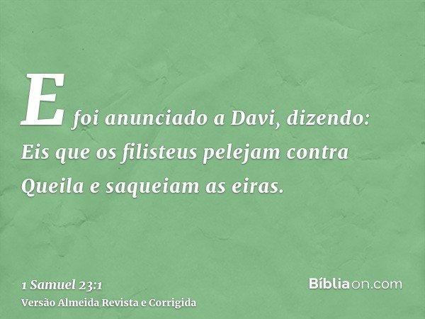 E foi anunciado a Davi, dizendo: Eis que os filisteus pelejam contra Queila e saqueiam as eiras.