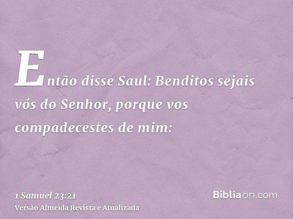 Então disse Saul: Benditos sejais vós do Senhor, porque vos compadecestes de mim: