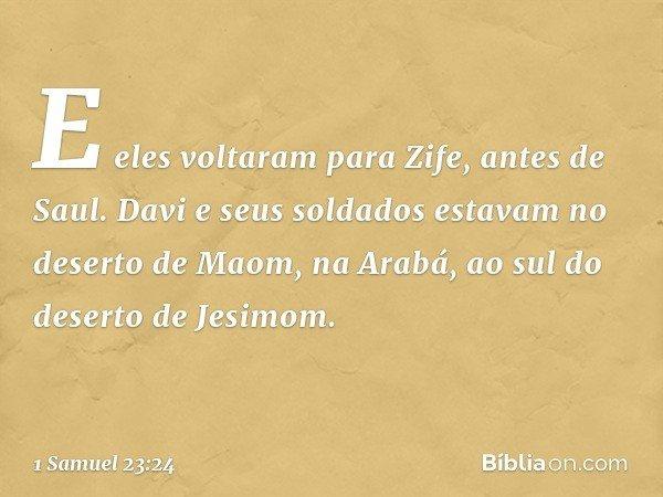 E eles voltaram para Zife, antes de Saul. Davi e seus soldados estavam no deserto de Maom, na Arabá, ao sul do deserto de Jesimom. -- 1 Samuel 23:24
