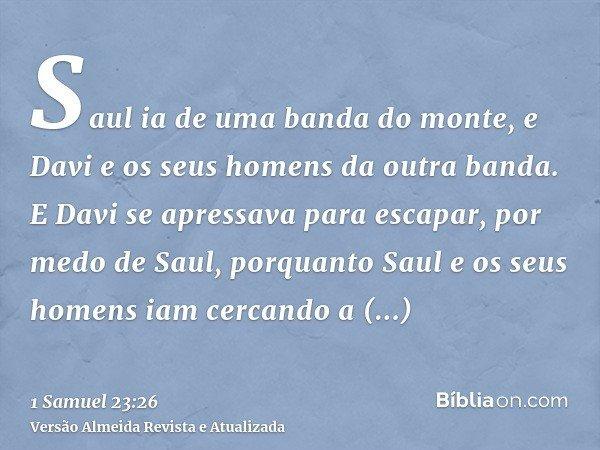 Saul ia de uma banda do monte, e Davi e os seus homens da outra banda. E Davi se apressava para escapar, por medo de Saul, porquanto Saul e os seus homens iam c