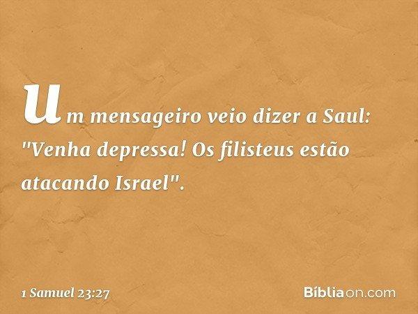 """um mensageiro veio dizer a Saul: """"Venha depressa! Os filisteus estão atacando Israel"""". -- 1 Samuel 23:27"""