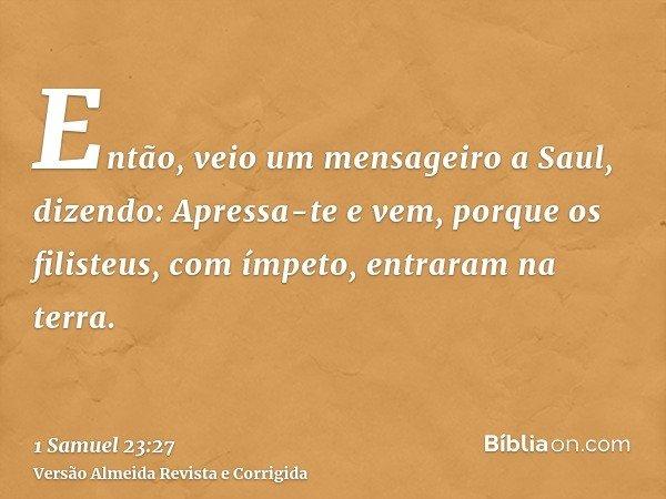 Então, veio um mensageiro a Saul, dizendo: Apressa-te e vem, porque os filisteus, com ímpeto, entraram na terra.