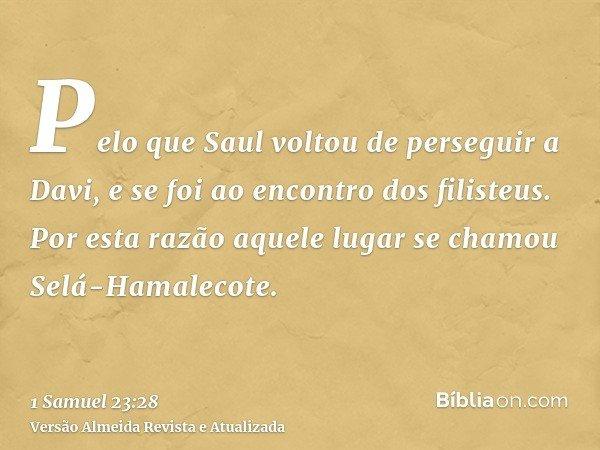 Pelo que Saul voltou de perseguir a Davi, e se foi ao encontro dos filisteus. Por esta razão aquele lugar se chamou Selá-Hamalecote.