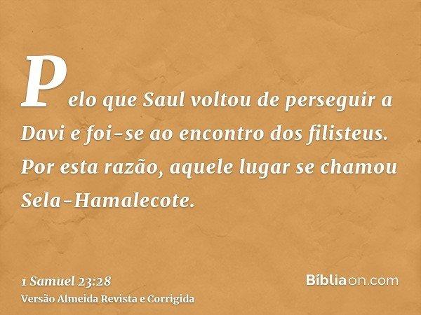 Pelo que Saul voltou de perseguir a Davi e foi-se ao encontro dos filisteus. Por esta razão, aquele lugar se chamou Sela-Hamalecote.