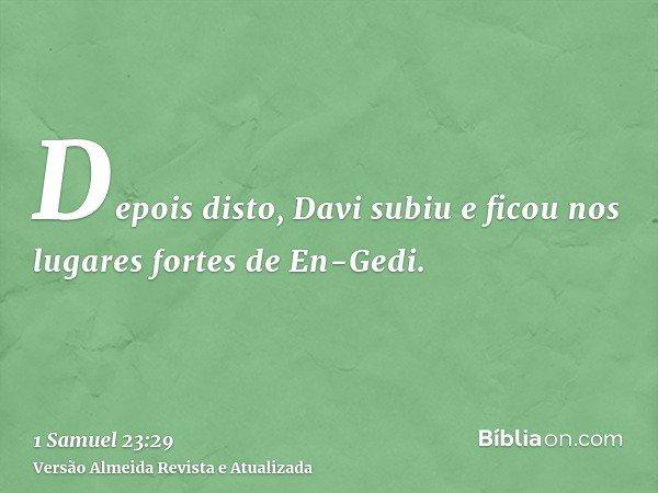 Depois disto, Davi subiu e ficou nos lugares fortes de En-Gedi.