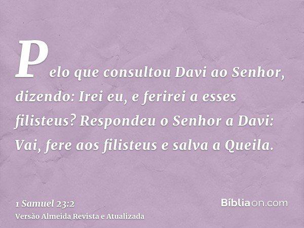 Pelo que consultou Davi ao Senhor, dizendo: Irei eu, e ferirei a esses filisteus? Respondeu o Senhor a Davi: Vai, fere aos filisteus e salva a Queila.