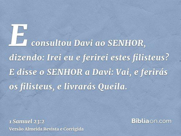 E consultou Davi ao SENHOR, dizendo: Irei eu e ferirei estes filisteus? E disse o SENHOR a Davi: Vai, e ferirás os filisteus, e livrarás Queila.