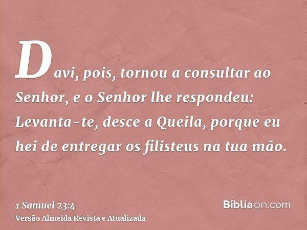 Davi, pois, tornou a consultar ao Senhor, e o Senhor lhe respondeu: Levanta-te, desce a Queila, porque eu hei de entregar os filisteus na tua mão.
