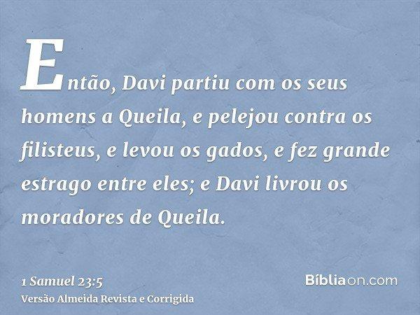 Então, Davi partiu com os seus homens a Queila, e pelejou contra os filisteus, e levou os gados, e fez grande estrago entre eles; e Davi livrou os moradores de