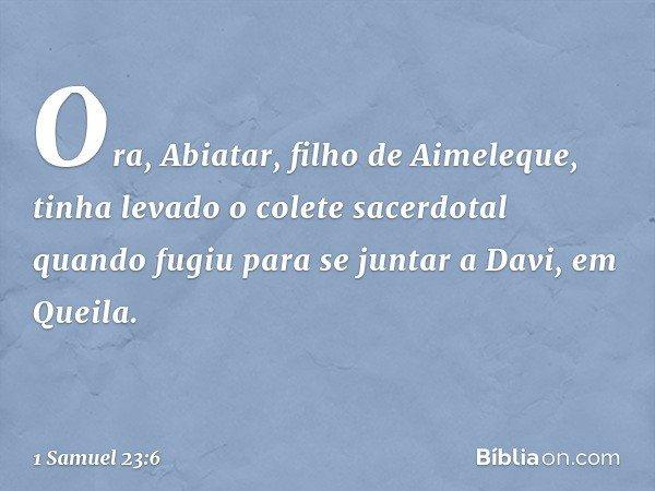 Ora, Abiatar, filho de Aimeleque, tinha levado o colete sacerdotal quando fugiu para se juntar a Davi, em Queila. -- 1 Samuel 23:6
