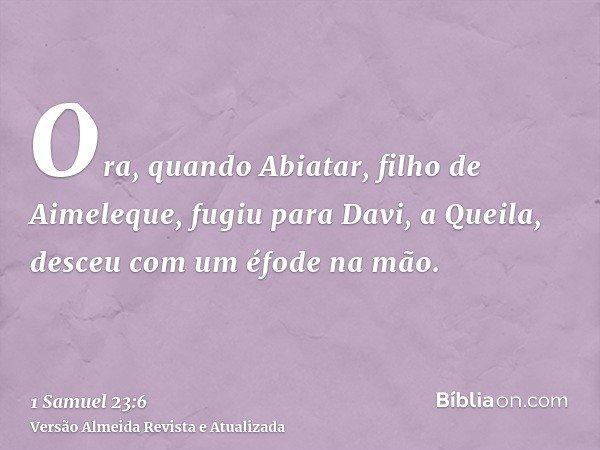 Ora, quando Abiatar, filho de Aimeleque, fugiu para Davi, a Queila, desceu com um éfode na mão.