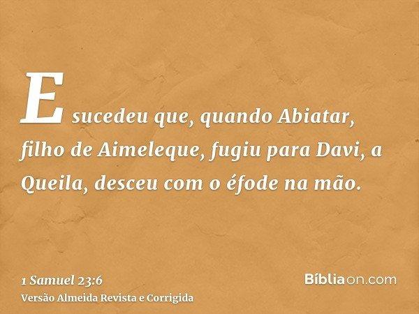 E sucedeu que, quando Abiatar, filho de Aimeleque, fugiu para Davi, a Queila, desceu com o éfode na mão.