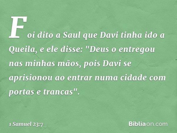 """Foi dito a Saul que Davi tinha ido a Queila, e ele disse: """"Deus o entregou nas minhas mãos, pois Davi se aprisionou ao entrar numa cidade com portas e trancas""""."""