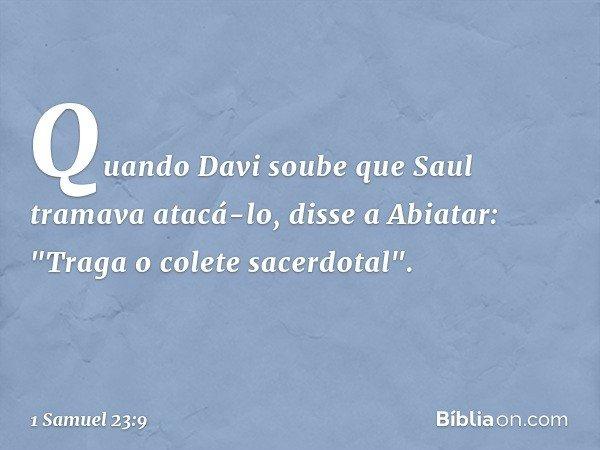 """Quando Davi soube que Saul tramava atacá-lo, disse a Abiatar: """"Traga o colete sacerdotal"""". -- 1 Samuel 23:9"""
