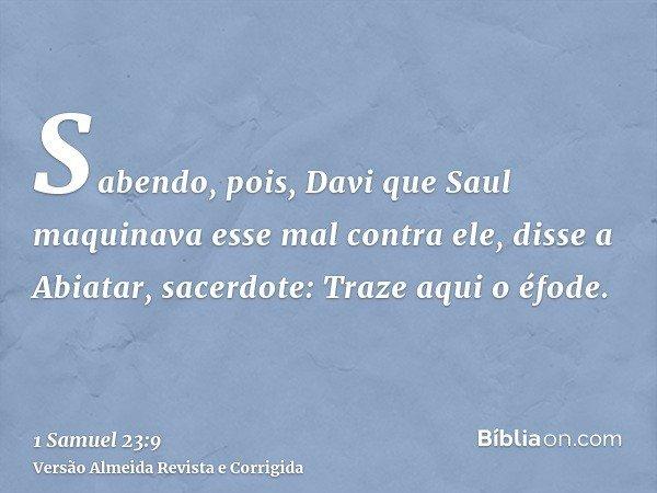 Sabendo, pois, Davi que Saul maquinava esse mal contra ele, disse a Abiatar, sacerdote: Traze aqui o éfode.