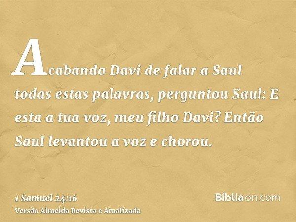 Acabando Davi de falar a Saul todas estas palavras, perguntou Saul: E esta a tua voz, meu filho Davi? Então Saul levantou a voz e chorou.