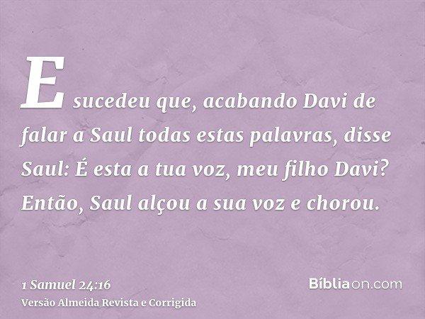 E sucedeu que, acabando Davi de falar a Saul todas estas palavras, disse Saul: É esta a tua voz, meu filho Davi? Então, Saul alçou a sua voz e chorou.