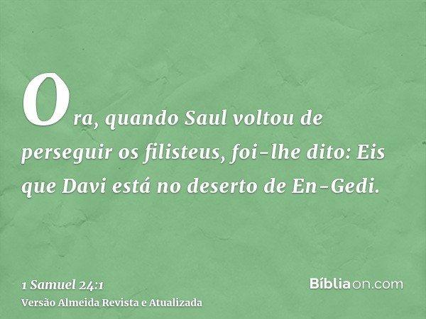 Ora, quando Saul voltou de perseguir os filisteus, foi-lhe dito: Eis que Davi está no deserto de En-Gedi.