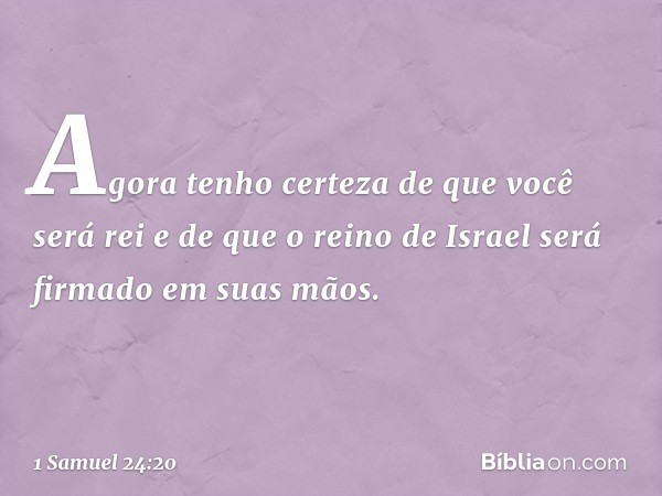 Agora tenho certeza de que você será rei e de que o reino de Israel será firmado em suas mãos. -- 1 Samuel 24:20