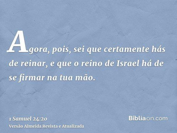 Agora, pois, sei que certamente hás de reinar, e que o reino de Israel há de se firmar na tua mão.