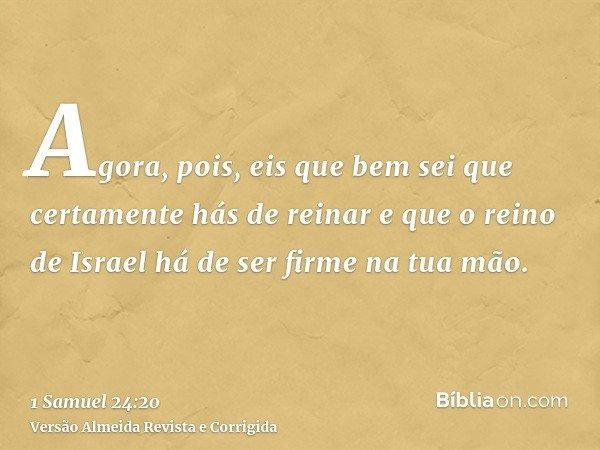 Agora, pois, eis que bem sei que certamente hás de reinar e que o reino de Israel há de ser firme na tua mão.