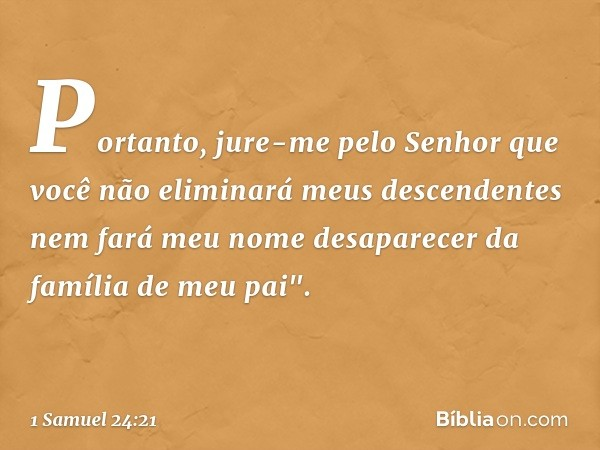 """Portanto, jure-me pelo Senhor que você não eliminará meus descendentes nem fará meu nome desaparecer da família de meu pai"""". -- 1 Samuel 24:21"""