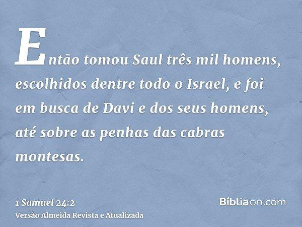 Então tomou Saul três mil homens, escolhidos dentre todo o Israel, e foi em busca de Davi e dos seus homens, até sobre as penhas das cabras montesas.