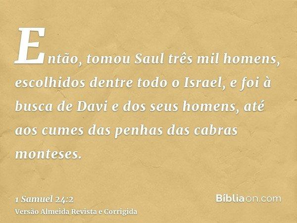 Então, tomou Saul três mil homens, escolhidos dentre todo o Israel, e foi à busca de Davi e dos seus homens, até aos cumes das penhas das cabras monteses.